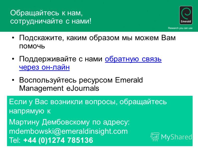 Обращайтесь к нам, сотрудничайте с нами! Подскажите, каким образом мы можем Вам помочь Поддерживайте с нами обратную связь через он-лайнобратную связь через он-лайн Воспользуйтесь ресурсом Emerald Management eJournals Если у Вас возникли вопросы, обр