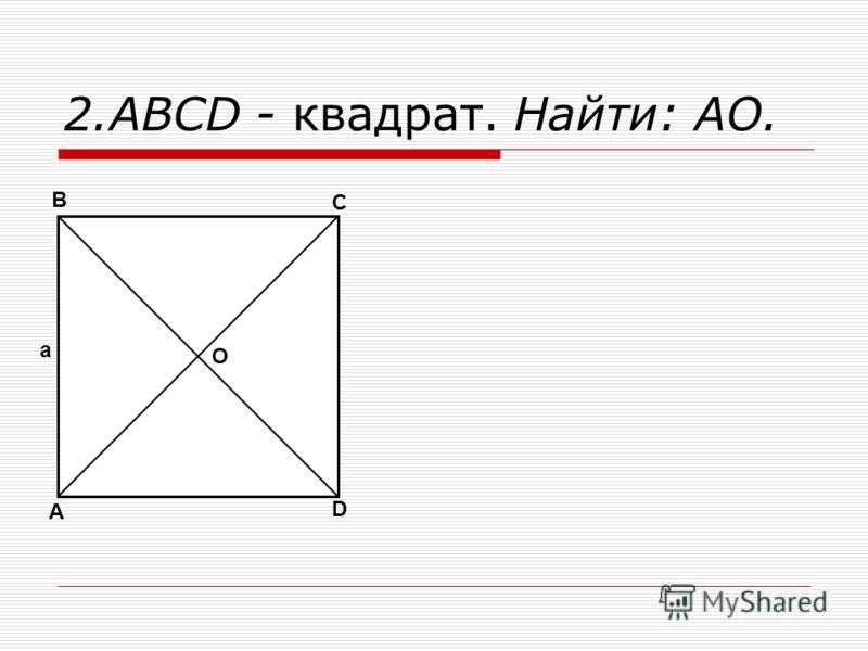 2.ABCD - квадрат. Найти: АО. A B C D O a