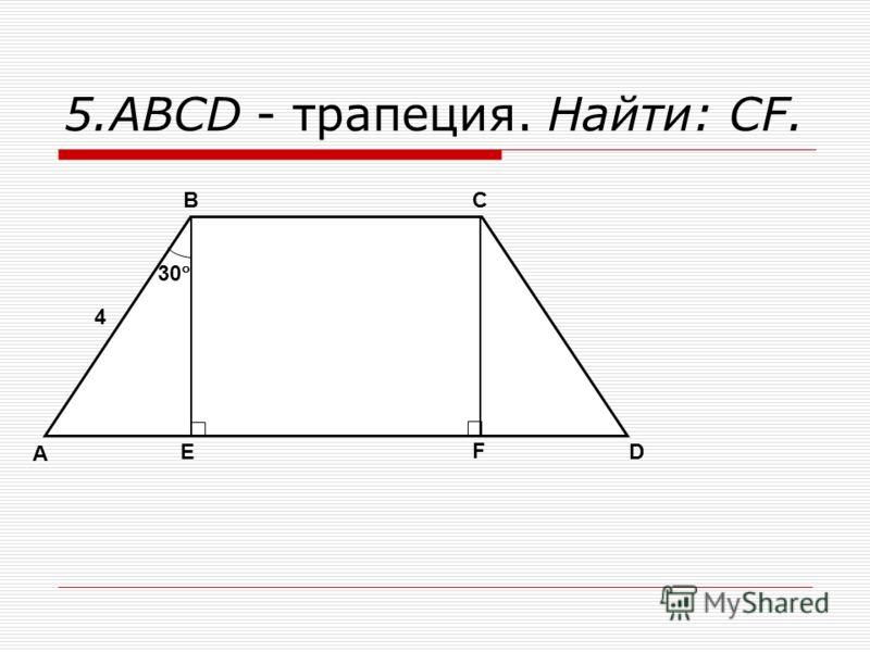5.ABCD - трапеция. Найти: CF. A BC D E F 4 30