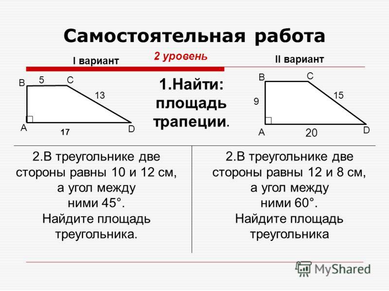 Самостоятельная работа 2 уровень 17 1.Найти: площадь трапеции. I вариант II вариант 20 2.В треугольнике две стороны равны 10 и 12 см, а угол между ними 45°. Найдите площадь треугольника. 5 13 А B C D А B C D 2.В треугольнике две стороны равны 12 и 8