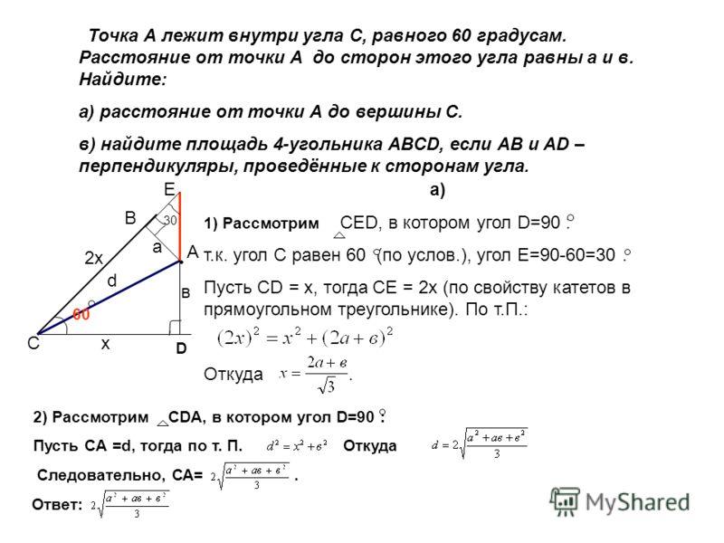 Точка А лежит внутри угла С, равного 60 градусам. Расстояние от точки А до сторон этого угла равны а и в. Найдите: а) расстояние от точки А до вершины С. в) найдите площадь 4-угольника ABCD, если AB и AD – перпендикуляры, проведённые к сторонам угла.
