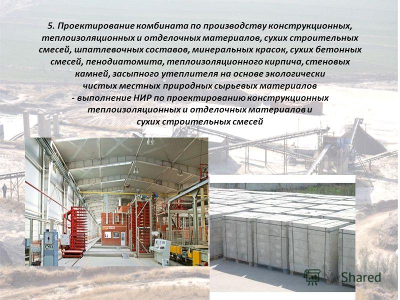 5. Проектирование комбината по производству конструкционных, теплоизоляционных и отделочных материалов, сухих строительных смесей, шпатлевочных составов, минеральных красок, сухих бетонных смесей, пенодиатомита, теплоизоляционного кирпича, стеновых к
