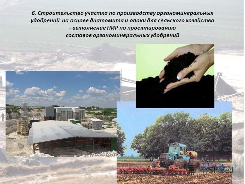 6. Строительство участка по производству органоминеральных удобрений на основе диатомита и опоки для сельского хозяйства - выполнение НИР по проектированию составов органоминеральных удобрений