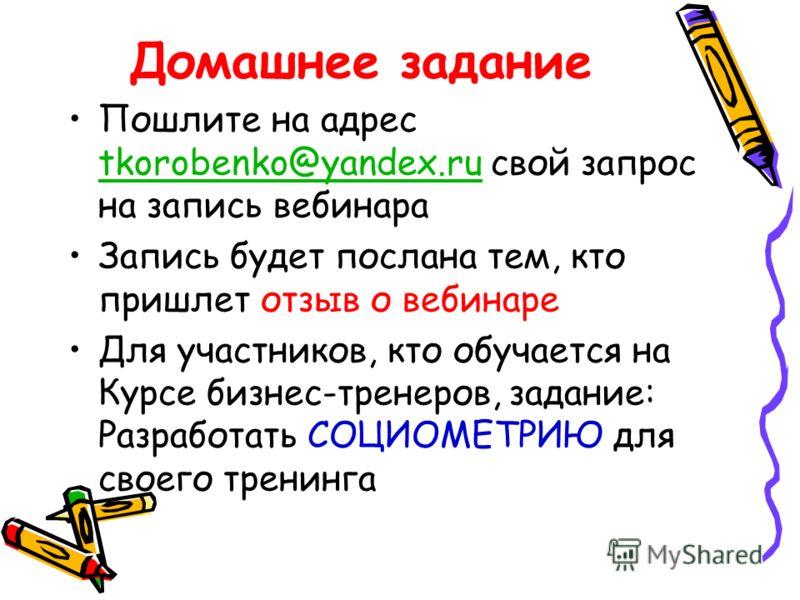 Домашнее задание Пошлите на адрес tkorobenko@yandex.ru свой запрос на запись вебинара tkorobenko@yandex.ru Запись будет послана тем, кто пришлет отзыв о вебинаре Для участников, кто обучается на Курсе бизнес-тренеров, задание: Разработать СОЦИОМЕТРИЮ