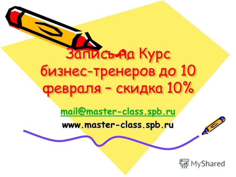 Запись на Курс бизнес-тренеров до 10 февраля – скидка 10% mail@master-class.spb.ru www.master-class.spb.ru