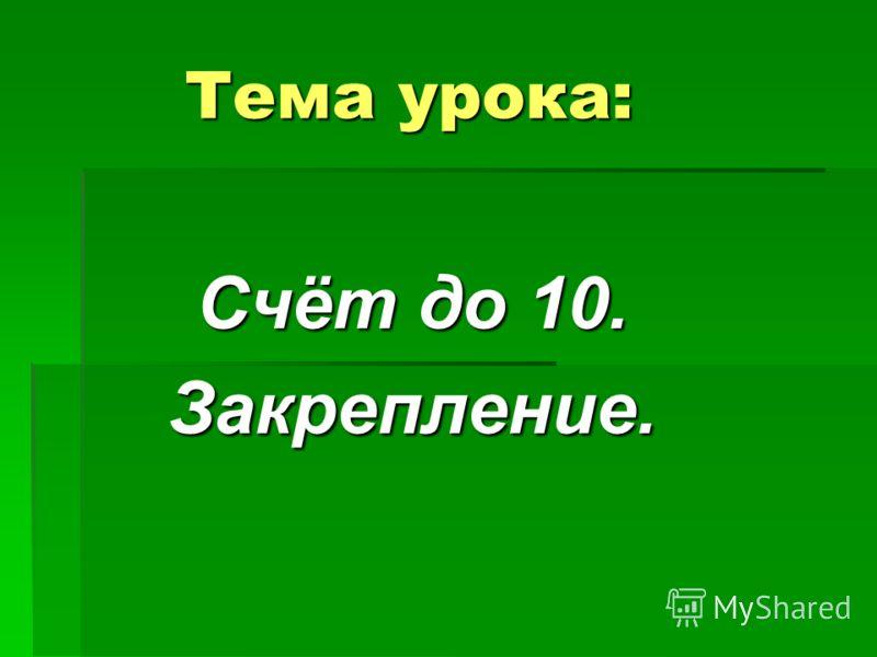 Тема урока: Счёт до 10. Закрепление.