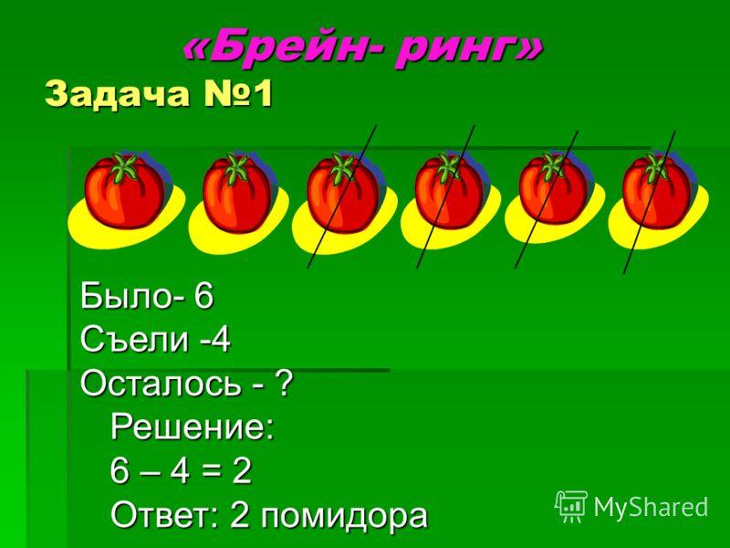 «Брейн- ринг» Задача 1 «Брейн- ринг» Задача 1 Было- 6 Съели -4 Осталось - ? Решение: Решение: 6 – 4 = 2 6 – 4 = 2 Ответ: 2 помидора Ответ: 2 помидора