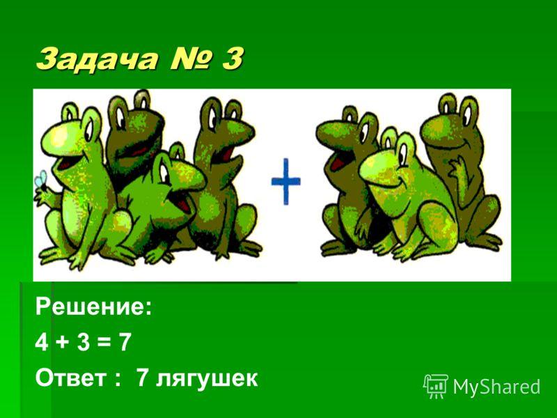 Задача 3 с Решение: 4 + 3 = 7 Ответ : 7 лягушек