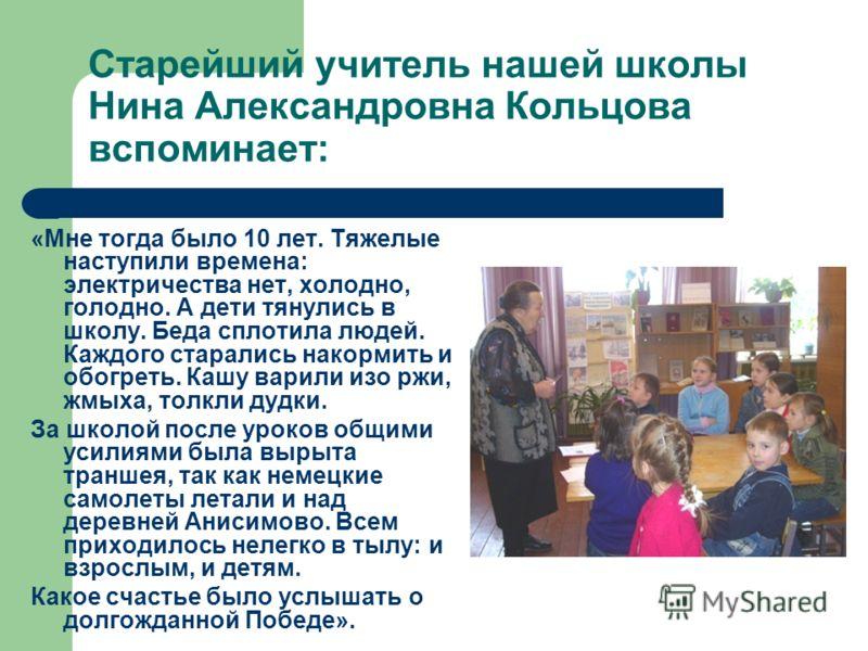 Старейший учитель нашей школы Нина Александровна Кольцова вспоминает: «Мне тогда было 10 лет. Тяжелые наступили времена: электричества нет, холодно, голодно. А дети тянулись в школу. Беда сплотила людей. Каждого старались накормить и обогреть. Кашу в