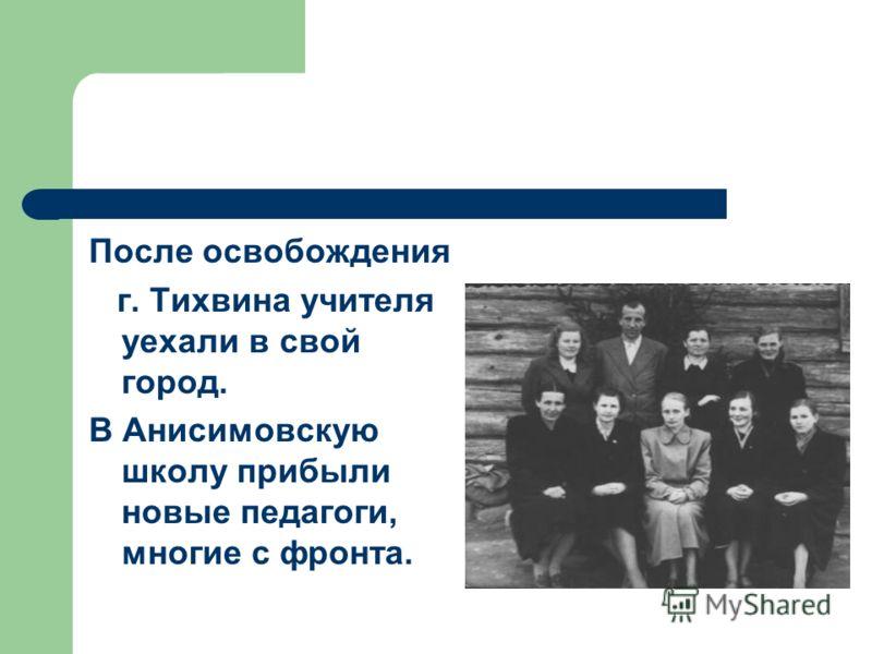 После освобождения г. Тихвина учителя уехали в свой город. В Анисимовскую школу прибыли новые педагоги, многие с фронта.