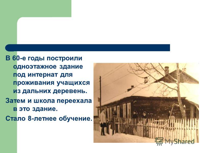 В 60-е годы построили одноэтажное здание под интернат для проживания учащихся из дальних деревень. Затем и школа переехала в это здание. Стало 8-летнее обучение.
