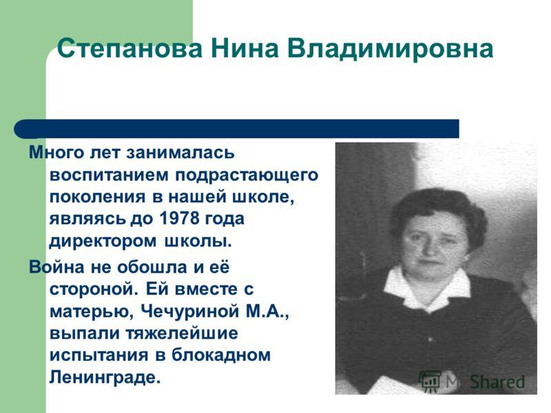 Степанова Нина Владимировна Много лет занималась воспитанием подрастающего поколения в нашей школе, являясь до 1978 года директором школы. Война не обошла и её стороной. Ей вместе с матерью, Чечуриной М.А., выпали тяжелейшие испытания в блокадном Лен