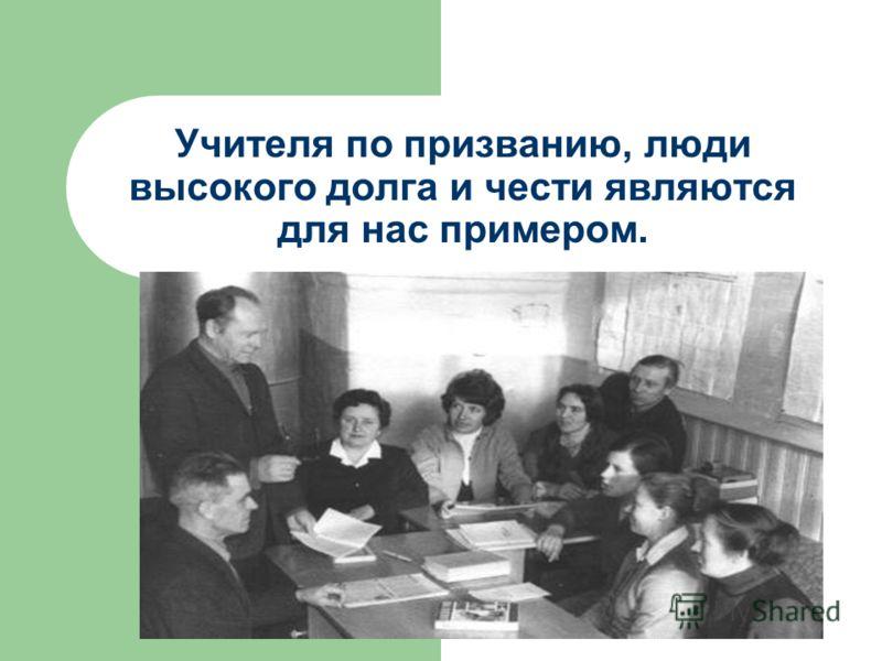 Учителя по призванию, люди высокого долга и чести являются для нас примером.
