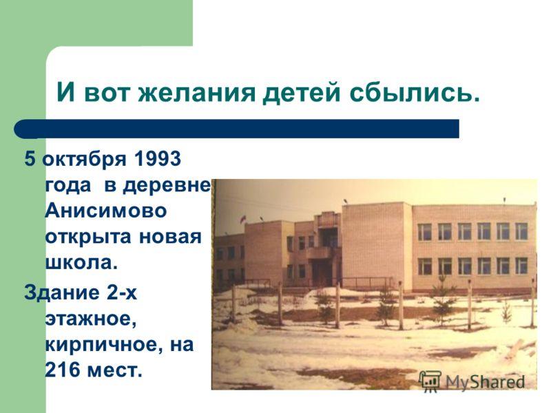 И вот желания детей сбылись. 5 октября 1993 года в деревне Анисимово открыта новая школа. Здание 2-х этажное, кирпичное, на 216 мест.