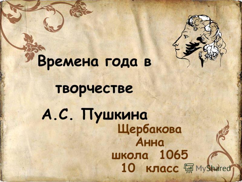 Времена года в творчестве А.С. Пушкина Щербакова Анна школа 1065 10 класс