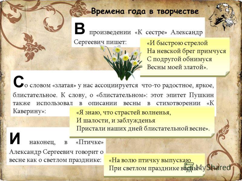 Времена года в творчестве А.С. Пушкина В произведении «К сестре» Александр Сергеевич пишет: С о словом «златая» у нас ассоциируется что-то радостное, яркое, блистательное. К слову, о «блистательном»: этот эпитет Пушкин также использовал в описании ве