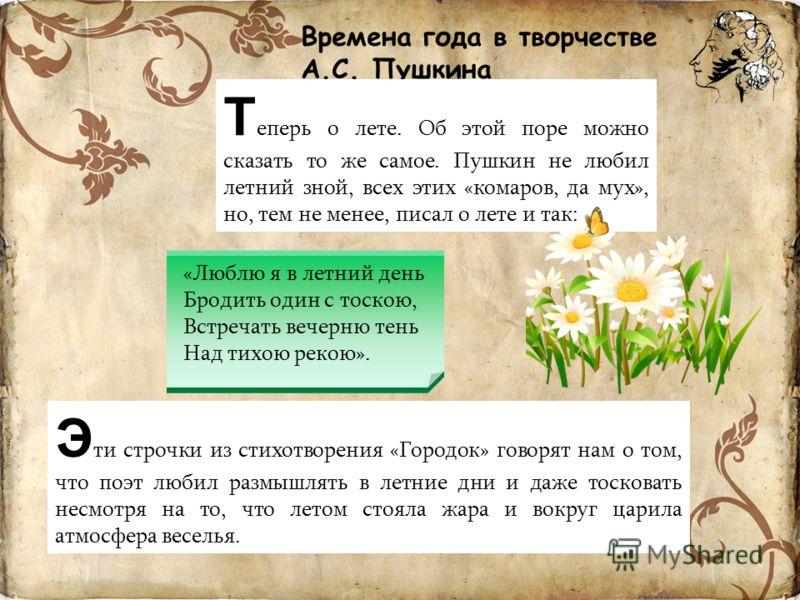Времена года в творчестве А.С. Пушкина Т еперь о лете. Об этой поре можно сказать то же самое. Пушкин не любил летний зной, всех этих «комаров, да мух», но, тем не менее, писал о лете и так: Э ти строчки из стихотворения «Городок» говорят нам о том,