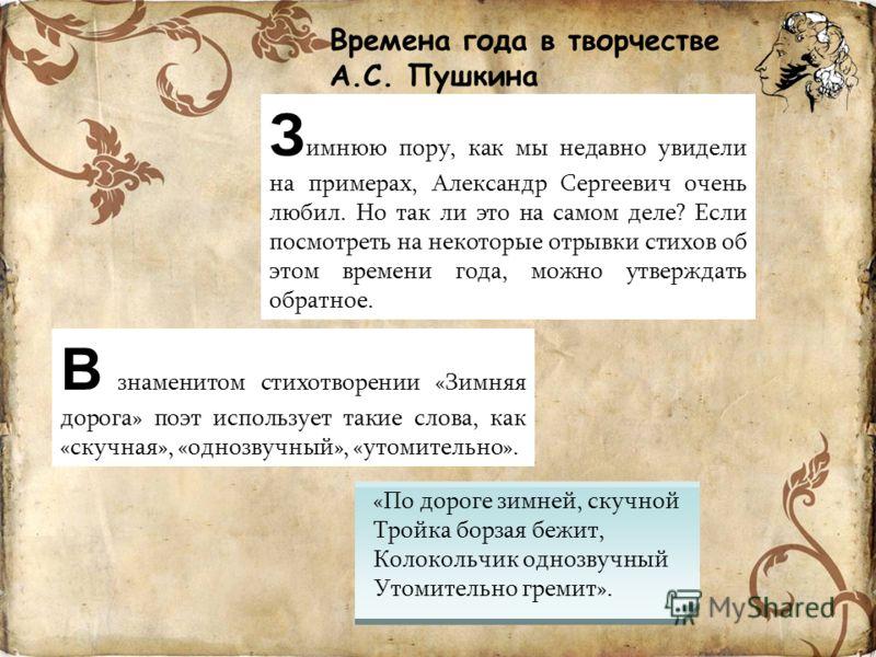 Времена года в творчестве А.С. Пушкина В знаменитом стихотворении «Зимняя дорога» поэт использует такие слова, как «скучная», «однозвучный», «утомительно». «По дороге зимней, скучной Тройка борзая бежит, Колокольчик однозвучный Утомительно гремит». З