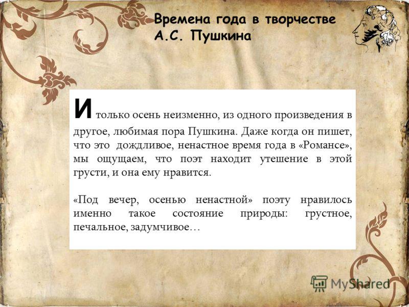 Времена года в творчестве А.С. Пушкина И только осень неизменно, из одного произведения в другое, любимая пора Пушкина. Даже когда он пишет, что это дождливое, ненастное время года в «Романсе», мы ощущаем, что поэт находит утешение в этой грусти, и о