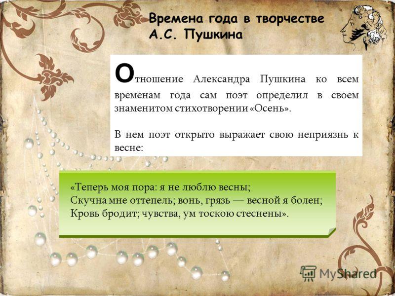 Времена года в творчестве А.С. Пушкина «Теперь моя пора: я не люблю весны; Скучна мне оттепель; вонь, грязь весной я болен; Кровь бродит; чувства, ум тоскою стеснены». О тношение Александра Пушкина ко всем временам года сам поэт определил в своем зна