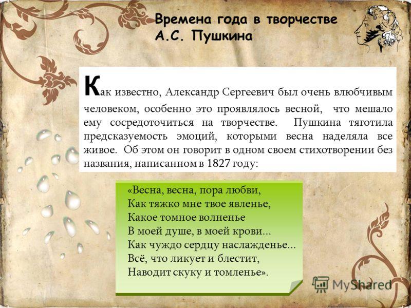 Времена года в творчестве А.С. Пушкина К ак известно, Александр Сергеевич был очень влюбчивым человеком, особенно это проявлялось весной, что мешало ему сосредоточиться на творчестве. Пушкина тяготила предсказуемость эмоций, которыми весна наделяла в