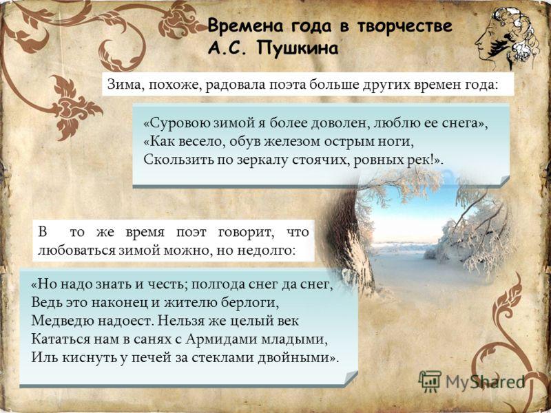Времена года в творчестве А.С. Пушкина «Но надо знать и честь; полгода снег да снег, Ведь это наконец и жителю берлоги, Медведю надоест. Нельзя же целый век Кататься нам в санях с Армидами младыми, Иль киснуть у печей за стеклами двойными». Зима, пох