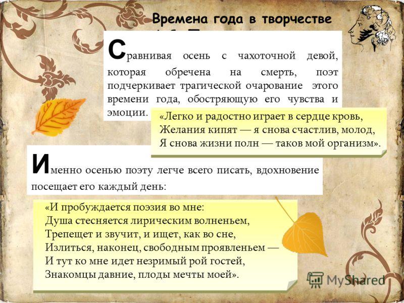 Времена года в творчестве А.С. Пушкина С равнивая осень с чахоточной девой, которая обречена на смерть, поэт подчеркивает трагической очарование этого времени года, обостряющую его чувства и эмоции. И менно осенью поэту легче всего писать, вдохновени