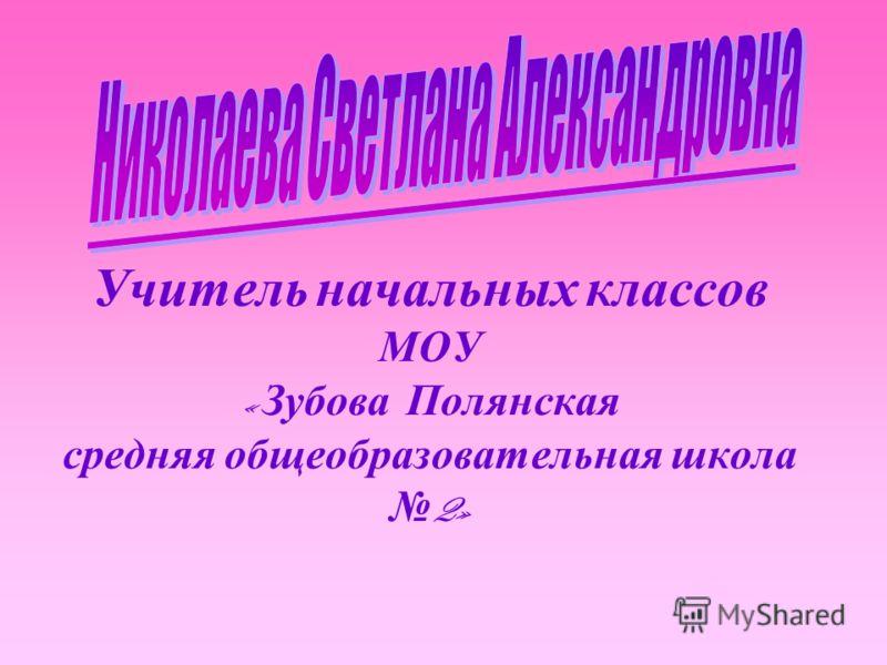Учитель начальных классов МОУ « Зубова Полянская средняя общеобразовательная школа 2»