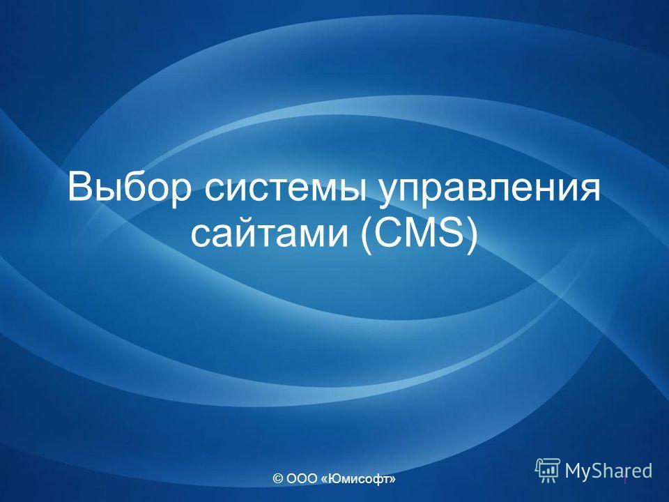 © ООО «Юмисофт» Выбор системы управления сайтами (CMS) 1