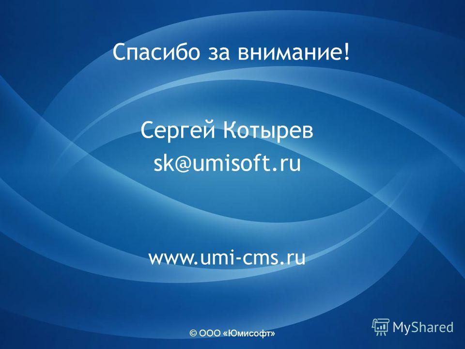 © ООО «Юмисофт» Спасибо за внимание! Сергей Котырев sk@umisoft.ru www.umi-cms.ru