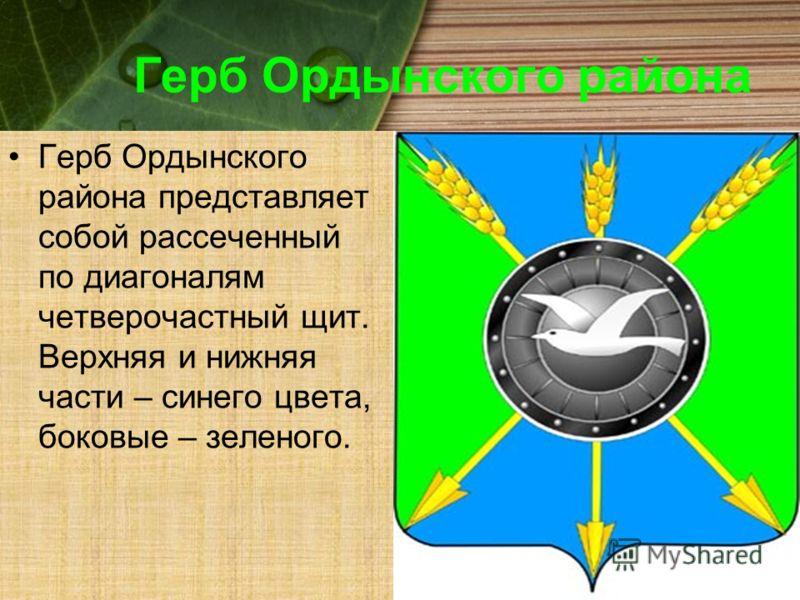 Герб Ордынского района Герб Ордынского района представляет собой рассеченный по диагоналям четверочастный щит. Верхняя и нижняя части – синего цвета, боковые – зеленого.