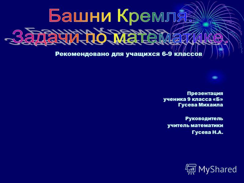 Презентация ученика 9 класса «Б» Гусева Михаила Руководитель учитель математики Гусева Н.А. Рекомендовано для учащихся 6-9 классов