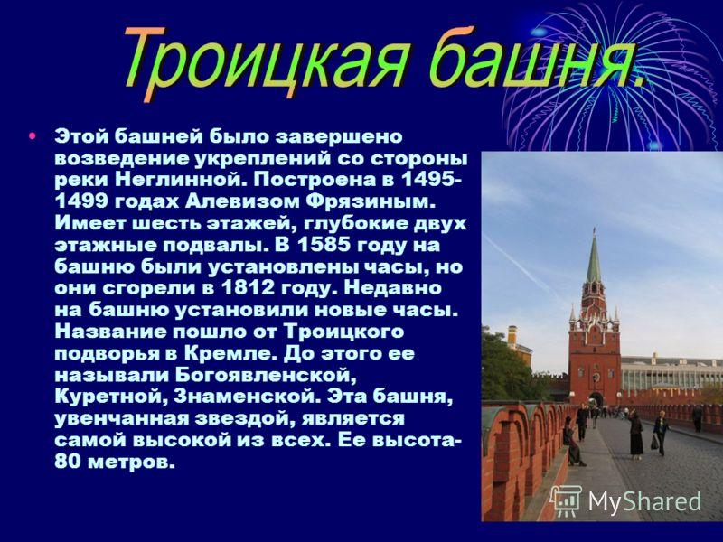 Этой башней было завершено возведение укреплений со стороны реки Неглинной. Построена в 1495- 1499 годах Алевизом Фрязиным. Имеет шесть этажей, глубокие двух этажные подвалы. В 1585 году на башню были установлены часы, но они сгорели в 1812 году. Нед