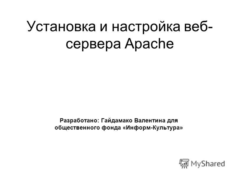 Установка и настройка веб- сервера Apache Разработано: Гайдамако Валентина для общественного фонда «Информ-Культура»