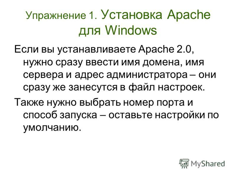Упражнение 1. Установка Apache для Windows Если вы устанавливаете Apache 2.0, нужно сразу ввести имя домена, имя сервера и адрес администратора – они сразу же занесутся в файл настроек. Также нужно выбрать номер порта и способ запуска – оставьте наст