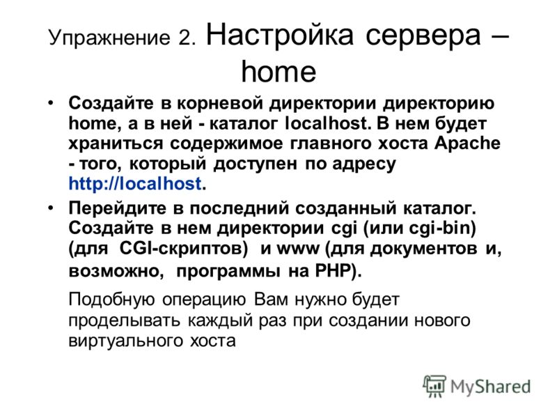 Упражнение 2. Настройка сервера – home Создайте в корневой директории директорию home, а в ней - каталог localhost. В нем будет храниться содержимое главного хоста Apache - того, который доступен по адресу http://localhost. Перейдите в последний созд