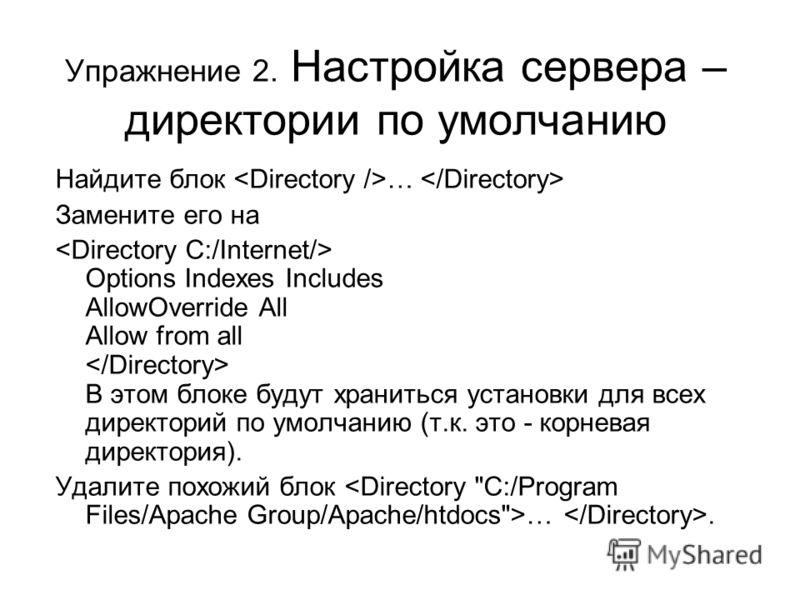 Упражнение 2. Настройка сервера – директории по умолчанию Найдите блок … Замените его на Options Indexes Includes AllowOverride All Allow from all В этом блоке будут храниться установки для всех директорий по умолчанию (т.к. это - корневая директория