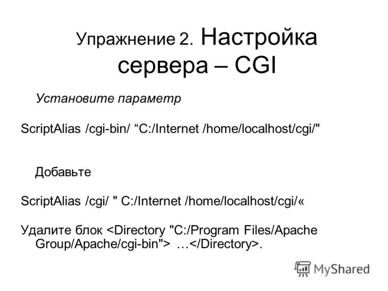 Упражнение 2. Настройка сервера – CGI Установите параметр ScriptAlias /cgi-bin/ C:/Internet /home/localhost/cgi/ Добавьте ScriptAlias /cgi/  C:/Internet /home/localhost/cgi/« Удалите блок ….