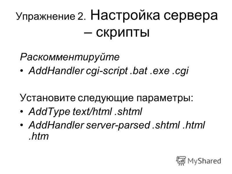 Упражнение 2. Настройка сервера – скрипты Раскомментируйте AddHandler cgi-script.bat.exe.cgi Установите следующие параметры: AddType text/html.shtml AddHandler server-parsed.shtml.html.htm