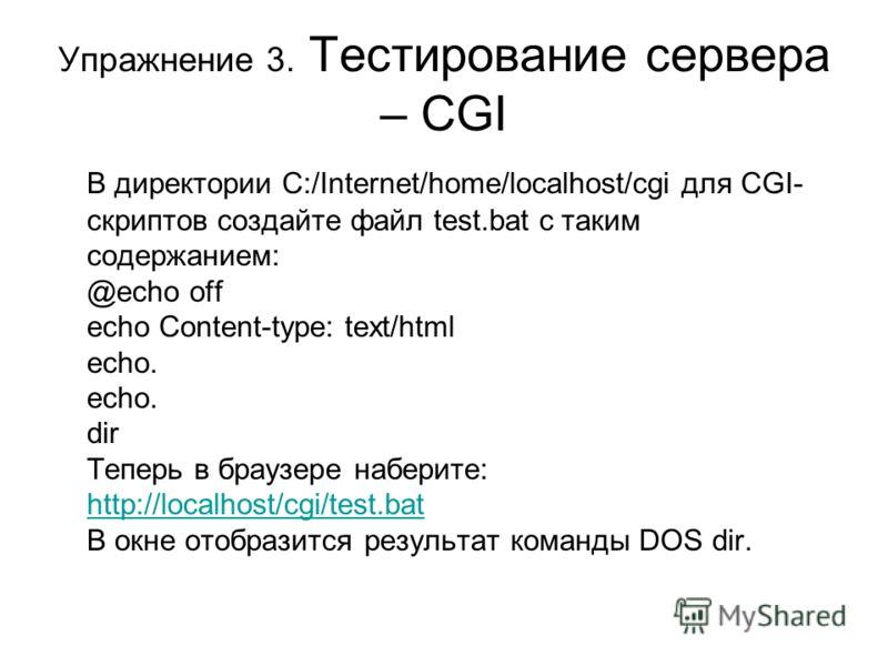 Упражнение 3. Тестирование сервера – CGI В директории C:/Internet/home/localhost/cgi для CGI- скриптов создайте файл test.bat с таким содержанием: @echo off echo Content-type: text/html echo. echo. dir Теперь в браузере наберите: http://localhost/cgi