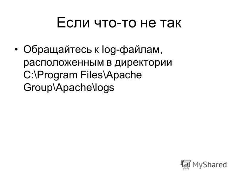 Если что-то не так Обращайтесь к log-файлам, расположенным в директории C:\Program Files\Apache Group\Apache\logs