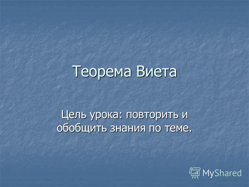 Теорема Виета Цель урока: повторить и обобщить знания по теме.