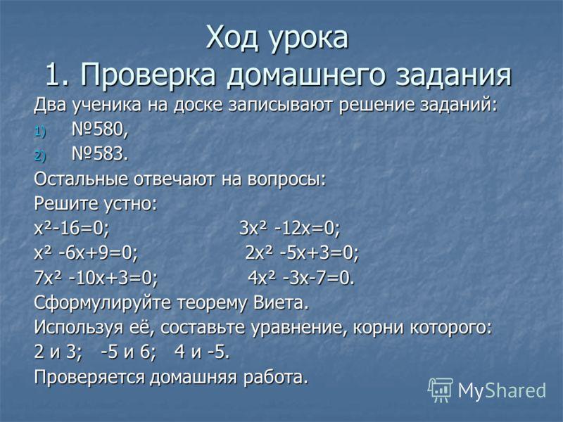 Ход урока 1. Проверка домашнего задания Два ученика на доске записывают решение заданий: 1) 580, 2) 583. Остальные отвечают на вопросы: Решите устно: х²-16=0; 3х² -12х=0; х² -6х+9=0; 2х² -5х+3=0; 7х² -10х+3=0; 4х² -3х-7=0. Сформулируйте теорему Виета