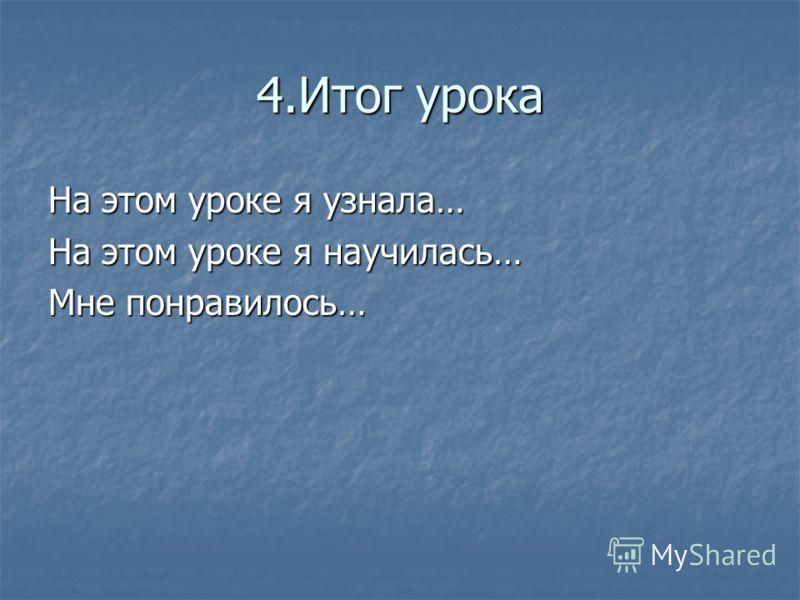 4.Итог урока На этом уроке я узнала… На этом уроке я научилась… Мне понравилось…