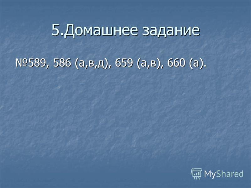 5.Домашнее задание 589, 586 (а,в,д), 659 (а,в), 660 (а).
