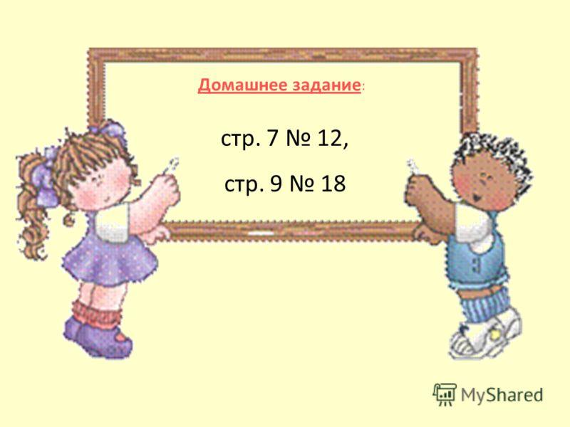 Домашнее задание : стр. 7 12, стр. 9 18