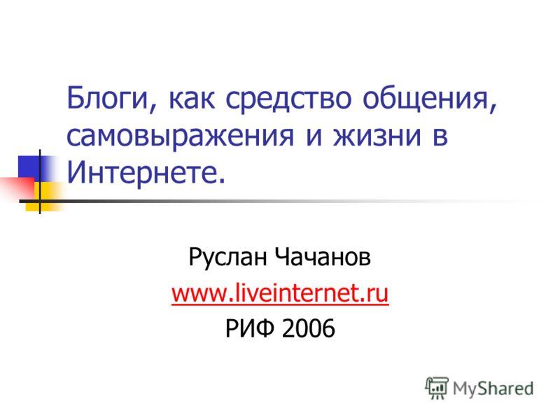 Блоги, как средство общения, самовыражения и жизни в Интернете. Руслан Чачанов www.liveinternet.ru РИФ 2006