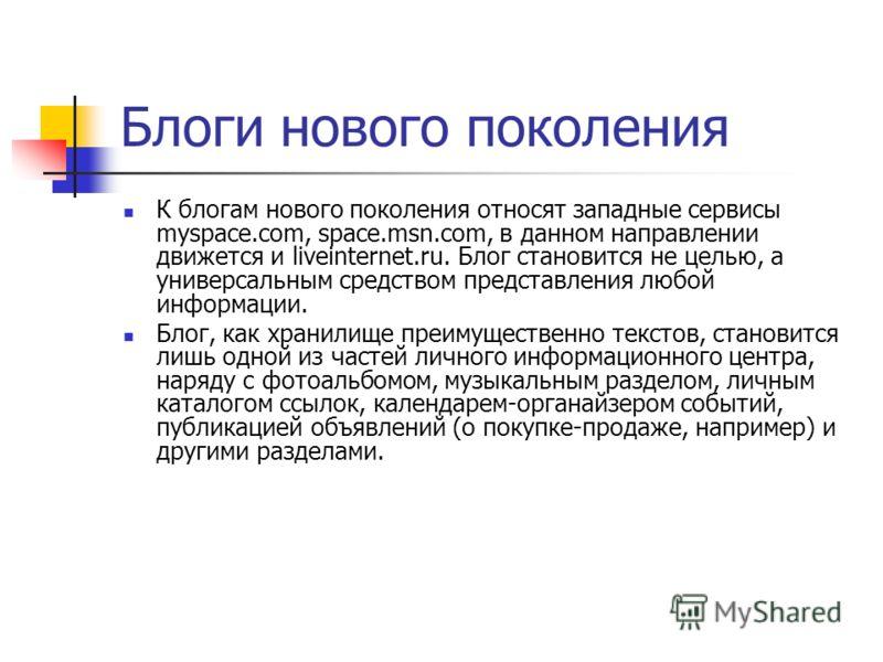 Блоги нового поколения К блогам нового поколения относят западные сервисы myspace.com, space.msn.com, в данном направлении движется и liveinternet.ru. Блог становится не целью, а универсальным средством представления любой информации. Блог, как храни