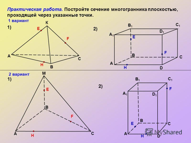 1.Построить точки пересечения секущей плоскости с рёбрами многогранника (тетраэдра, параллелепипеда). 2. Полученные точки, лежащие в одной грани, соединить отрезками. 3. Многоугольник, ограниченный данными отрезками, и есть построенное сечение. Замеч