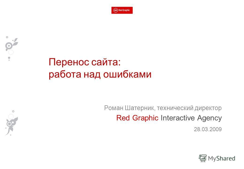 Роман Шатерник, технический директор Red Graphic Interactive Agency 28.03.2009 Перенос сайта: работа над ошибками